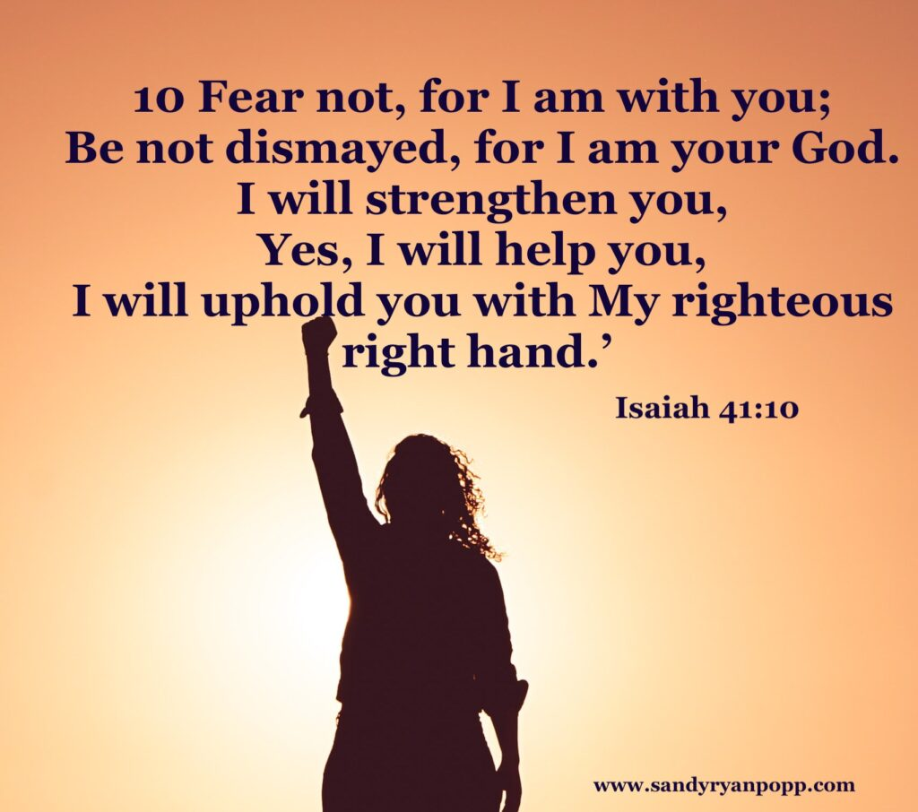 Isaiah 41:10 Fear not for I am with you.